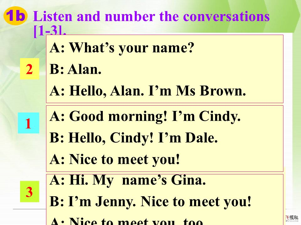 1b Listen and number the conversations. [1-3]. A: What's your name B: Alan. A: Hello, Alan. I'm Ms Brown.